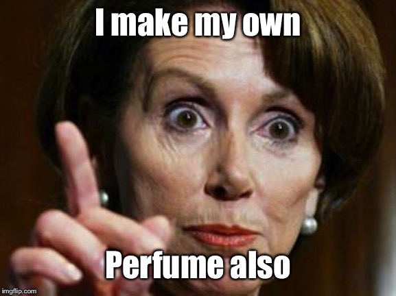 Nancy Pelosi No Spending Problem | I make my own Perfume also | image tagged in nancy pelosi no spending problem | made w/ Imgflip meme maker