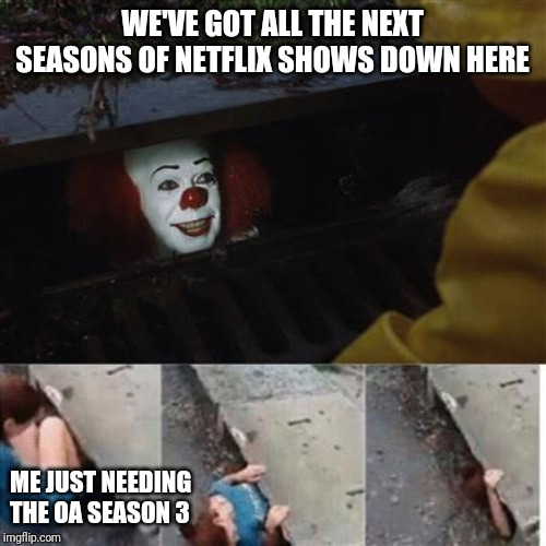 pennywise in sewer |  WE'VE GOT ALL THE NEXT SEASONS OF NETFLIX SHOWS DOWN HERE; ME JUST NEEDING THE OA SEASON 3 | image tagged in pennywise in sewer | made w/ Imgflip meme maker