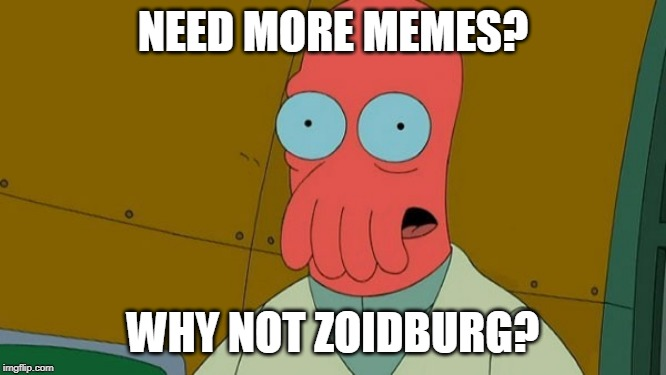 zoidburg | NEED MORE MEMES? WHY NOT ZOIDBURG? | image tagged in zoidburg | made w/ Imgflip meme maker