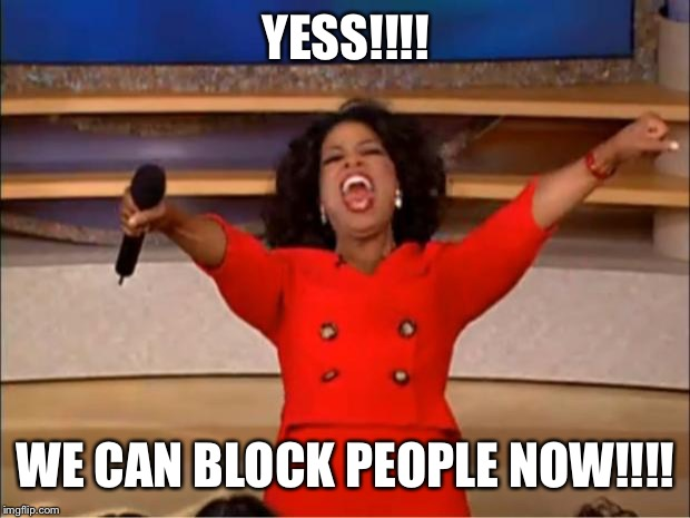 Oprah You Get A | YESS!!!! WE CAN BLOCK PEOPLE NOW!!!! | image tagged in memes,oprah you get a | made w/ Imgflip meme maker