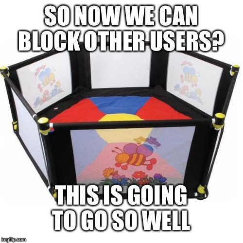 Oi, you criticized me? Ur blocked m8 |  SO NOW WE CAN BLOCK OTHER USERS? THIS IS GOING TO GO SO WELL | image tagged in safe space | made w/ Imgflip meme maker