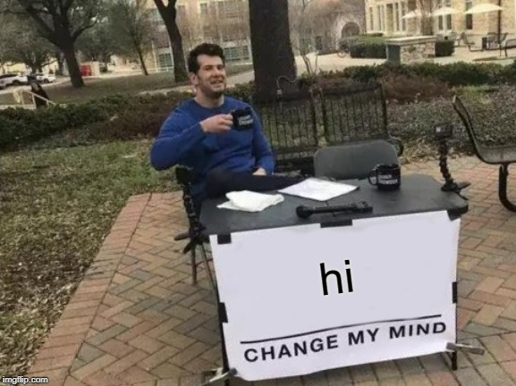 Change My Mind |  hi | image tagged in memes,change my mind | made w/ Imgflip meme maker