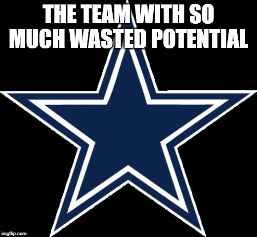 Dallas Cowboys | THE TEAM WITH SO MUCH WASTED POTENTIAL | image tagged in memes,dallas cowboys | made w/ Imgflip meme maker