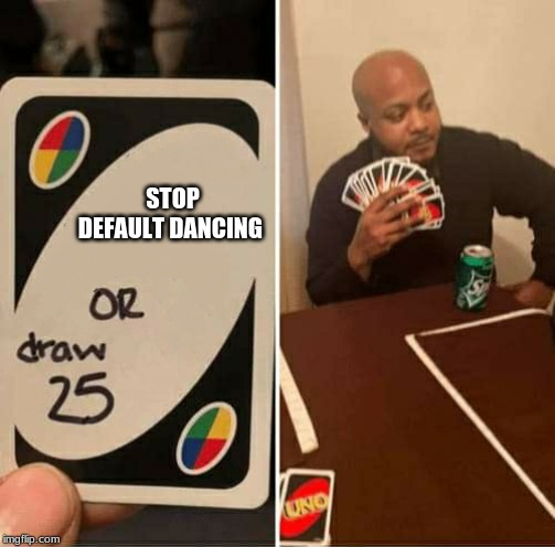 Uno Draw 25 |  STOP DEFAULT DANCING | image tagged in uno,draw 25 | made w/ Imgflip meme maker