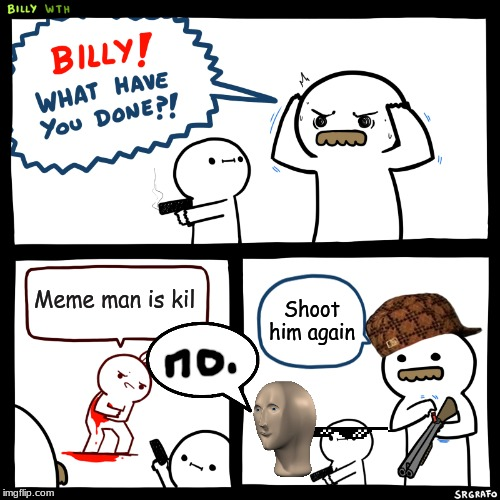 Billy, What Have You Done | Meme man is kil Shoot him again | image tagged in billy what have you done | made w/ Imgflip meme maker