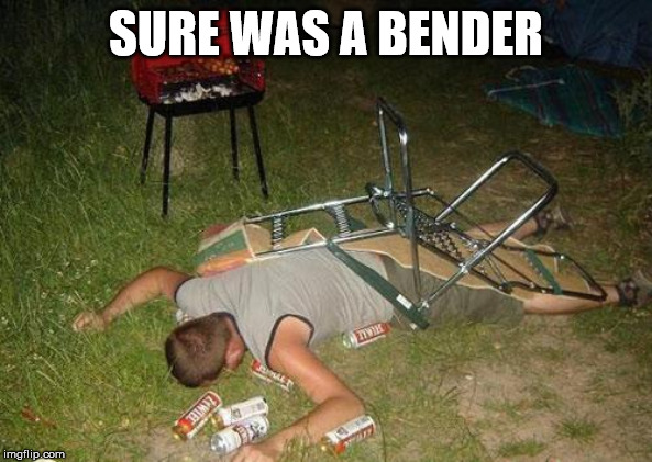 Drunk guy | SURE WAS A BENDER | image tagged in drunk guy | made w/ Imgflip meme maker