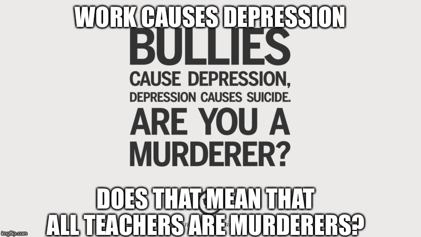 Think about it... | WORK CAUSES DEPRESSION DOES THAT MEAN THAT ALL TEACHERS ARE MURDERERS? | image tagged in school,high school,the truth,depression | made w/ Imgflip meme maker