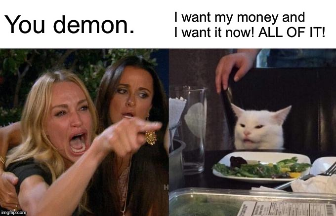 Woman Yelling At Cat |  You demon. I want my money and I want it now! ALL OF IT! | image tagged in memes,woman yelling at cat | made w/ Imgflip meme maker