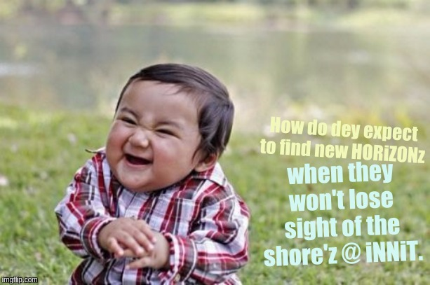 #WWG1WGAWW XXX | How do dey expect to find new HORiZONz when they won't lose sight of the shore'z @ iNNiT. | image tagged in evil toddler,qanon,the great awakening,x x everywhere,expanding brain,i love you | made w/ Imgflip meme maker