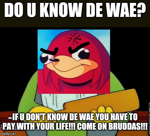Do u know da wae ? Lolololololol XD |  DO U KNOW DE WAE? IF U DON'T KNOW DE WAE YOU HAVE TO PAY WITH YOUR LIFE!!! COME ON BRUDDAS!!! | image tagged in memes,that's a paddlin',savage memes,dank memes,ugandan knuckles,funny | made w/ Imgflip meme maker
