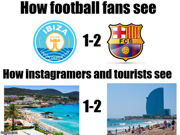 Ibiza 1-2 Barcelona | How football fans see How instagramers and tourists see 1-2 1-2 | image tagged in memes,funny,football,soccer,spain,barcelona | made w/ Imgflip meme maker