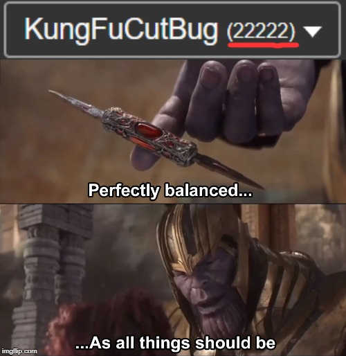 I unfortunately ruined it by making this meme, turning it into 22224 instead of 22222... but I have the moment immortalized | image tagged in thanos perfectly balanced as all things should be,memes,meta | made w/ Imgflip meme maker