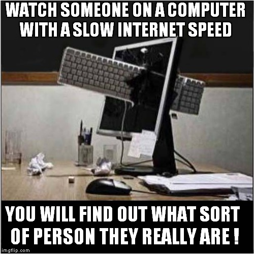 Computer Personality Test |  WATCH SOMEONE ON A COMPUTER WITH A SLOW INTERNET SPEED; YOU WILL FIND OUT WHAT SORT; OF PERSON THEY REALLY ARE ! | image tagged in fun,computer,personality disorders,repost | made w/ Imgflip meme maker