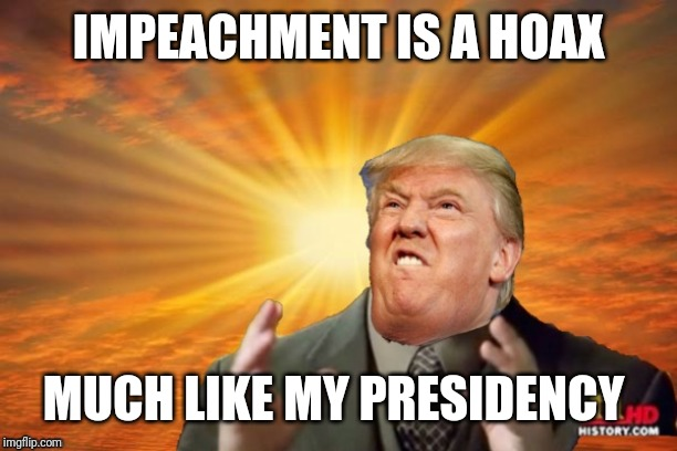 Trump Ancient ALIENS | IMPEACHMENT IS A HOAX MUCH LIKE MY PRESIDENCY | image tagged in trump ancient aliens | made w/ Imgflip meme maker