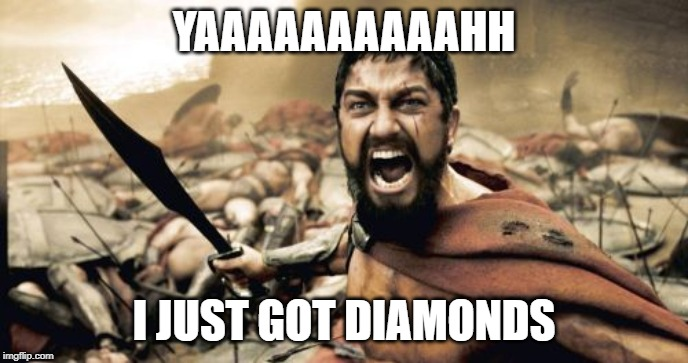Sparta Leonidas | YAAAAAAAAAAHH I JUST GOT DIAMONDS | image tagged in memes,sparta leonidas | made w/ Imgflip meme maker