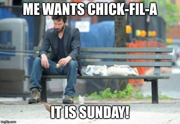 It is Sunday! | ME WANTS CHICK-FIL-A IT IS SUNDAY! | image tagged in memes,sad keanu,09pandaboy,funny | made w/ Imgflip meme maker