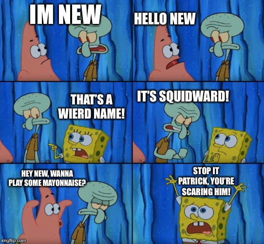 LOL | IM NEW HELLO NEW THAT'S A WIERD NAME! IT'S SQUIDWARD! HEY NEW, WANNA PLAY SOME MAYONNAISE? STOP IT PATRICK, YOU'RE SCARING HIM! | image tagged in stop it patrick you're scaring him correct text boxes,memes,funny,spongebob,patrick star,squidward | made w/ Imgflip meme maker
