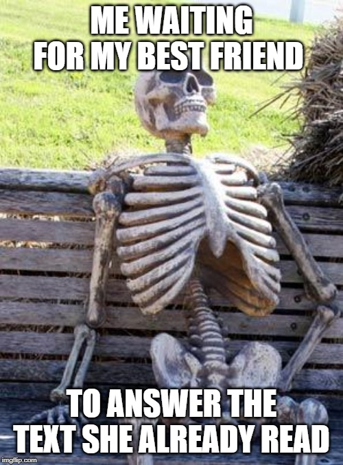Waiting Skeleton | ME WAITING FOR MY BEST FRIEND TO ANSWER THE TEXT SHE ALREADY READ | image tagged in memes,waiting skeleton | made w/ Imgflip meme maker