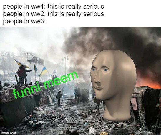 ww3 funni meem |  people in ww1: this is really serious people in ww2: this is really serious people in ww3:; funni meem | image tagged in haha,funny meme,funny,stinky,meme man,world war iii | made w/ Imgflip meme maker