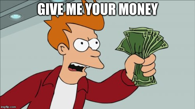Shut Up And Take My Money Fry |  GIVE ME YOUR MONEY | image tagged in memes,shut up and take my money fry | made w/ Imgflip meme maker