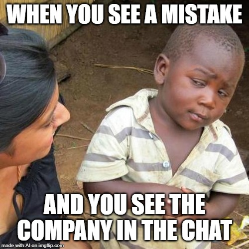 I see you there | WHEN YOU SEE A MISTAKE AND YOU SEE THE COMPANY IN THE CHAT | image tagged in memes,third world skeptical kid,ethics | made w/ Imgflip meme maker