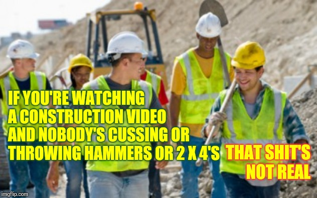 Cause Of Divorce?  They Built A Deck |  IF YOU'RE WATCHING A CONSTRUCTION VIDEO AND NOBODY'S CUSSING OR THROWING HAMMERS OR 2 X 4'S; THAT SHIT'S NOT REAL | image tagged in construction worker,men vs women,cussing,yelling,and that's the truth,memes | made w/ Imgflip meme maker