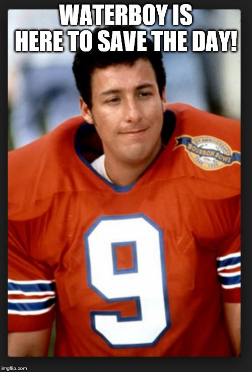 The waterboy |  WATERBOY IS HERE TO SAVE THE DAY! | image tagged in the waterboy | made w/ Imgflip meme maker