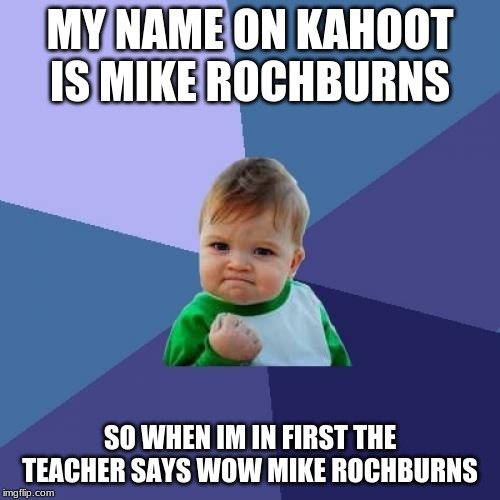 Success Kid | MY NAME ON KAHOOT IS MIKE ROCHBURNS SO WHEN IM IN FIRST THE TEACHER SAYS WOW MIKE ROCHBURNS | image tagged in memes,success kid | made w/ Imgflip meme maker
