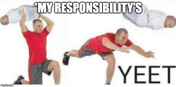 yeet baby |  *MY RESPONSIBILITY'S | image tagged in yeet baby | made w/ Imgflip meme maker