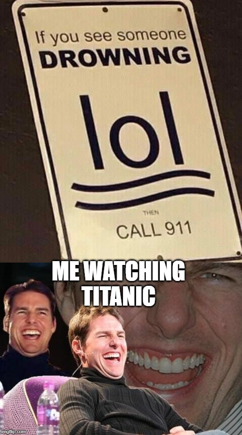 Titanic | ME WATCHING TITANIC | image tagged in tom cruise laugh | made w/ Imgflip meme maker