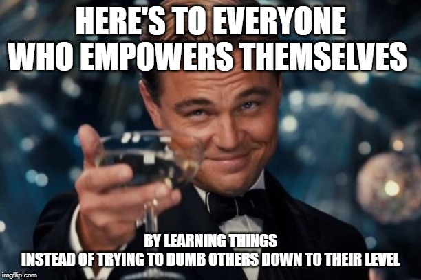 Leonardo Dicaprio Cheers |  HERE'S TO EVERYONE WHO EMPOWERS THEMSELVES; BY LEARNING THINGS INSTEAD OF TRYING TO DUMB OTHERS DOWN TO THEIR LEVEL | image tagged in memes,leonardo dicaprio cheers | made w/ Imgflip meme maker