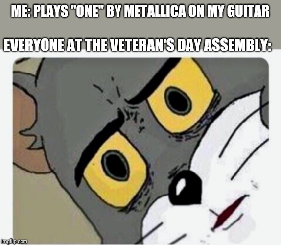 "Disturbed Tom |  ME: PLAYS ""ONE"" BY METALLICA ON MY GUITAR; EVERYONE AT THE VETERAN'S DAY ASSEMBLY: 