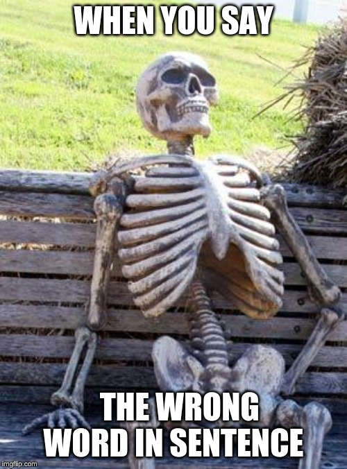 Waiting Skeleton | WHEN YOU SAY THE WRONG WORD IN SENTENCE | image tagged in memes,waiting skeleton | made w/ Imgflip meme maker