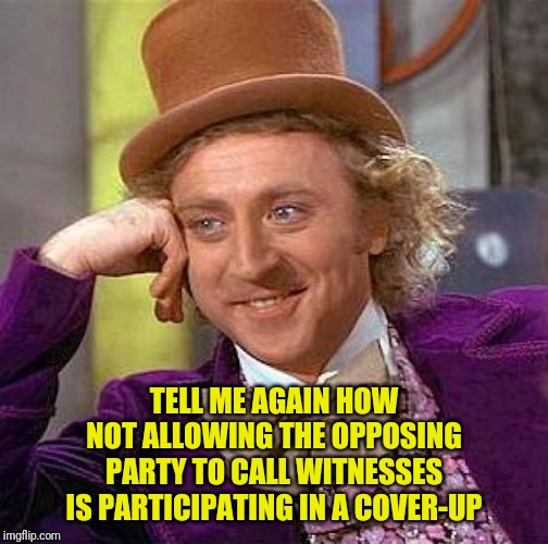 We're gonna need a bigger double standard! |  TELL ME AGAIN HOW NOT ALLOWING THE OPPOSING PARTY TO CALL WITNESSES IS PARTICIPATING IN A COVER-UP | image tagged in memes,creepy condescending wonka,jerry nadler,cover up,witnesses | made w/ Imgflip meme maker