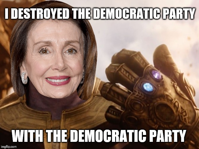 Nanos | I DESTROYED THE DEMOCRATIC PARTY WITH THE DEMOCRATIC PARTY | image tagged in thanos smile,nancy pelosi,trump 2020,democrats,insanity,memes | made w/ Imgflip meme maker