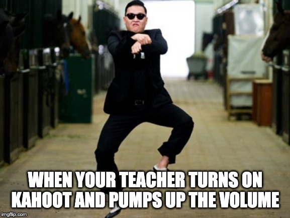 Psy Horse Dance Meme |  WHEN YOUR TEACHER TURNS ON KAHOOT AND PUMPS UP THE VOLUME | image tagged in memes,psy horse dance | made w/ Imgflip meme maker
