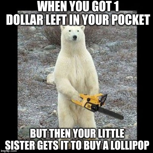 Chainsaw Bear Meme | WHEN YOU GOT 1 DOLLAR LEFT IN YOUR POCKET BUT THEN YOUR LITTLE SISTER GETS IT TO BUY A LOLLIPOP | image tagged in memes,chainsaw bear,money,bear,sister,funny animals | made w/ Imgflip meme maker
