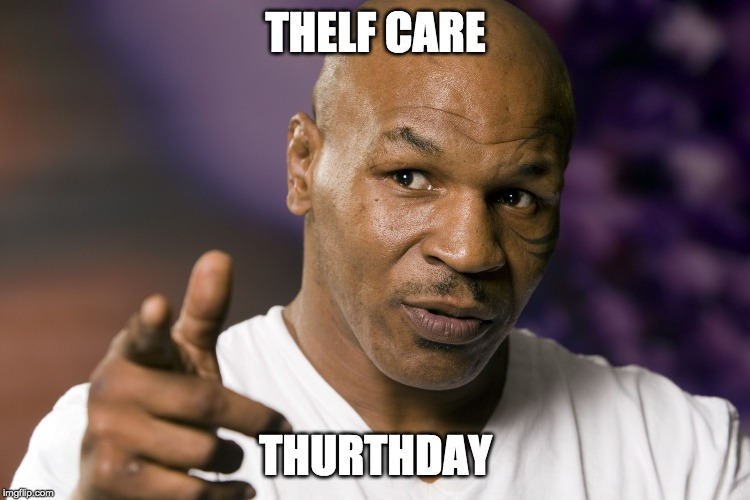 Thursday | THELF CARE THURTHDAY | image tagged in mike tyson,self care,thursday,take care of yourself | made w/ Imgflip meme maker