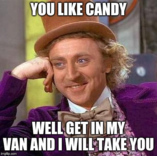 Creepy Condescending Wonka | YOU LIKE CANDY WELL GET IN MY VAN AND I WILL TAKE YOU | image tagged in memes,creepy condescending wonka | made w/ Imgflip meme maker
