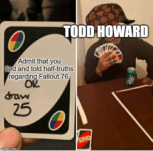 UNO Draw 25 Cards |  TODD HOWARD; Admit that you lied and told half-truths regarding Fallout 76. | image tagged in draw 25,fallout 76,memes,scumbag | made w/ Imgflip meme maker