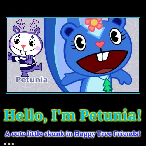 It's Petunia! | Hello, I'm Petunia! | A cute little skunk in Happy Tree Friends! | image tagged in demotivationals,happy tree friends,animation,cartoon,skunk | made w/ Imgflip demotivational maker