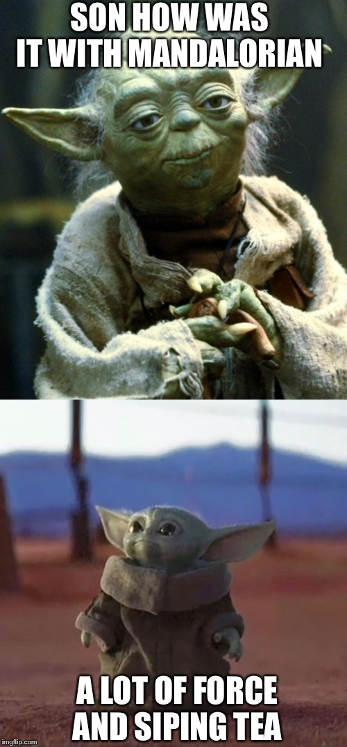 SON HOW WAS IT WITH MANDALORIAN A LOT OF FORCE AND SIPING TEA | image tagged in memes,star wars yoda,baby yoda | made w/ Imgflip meme maker