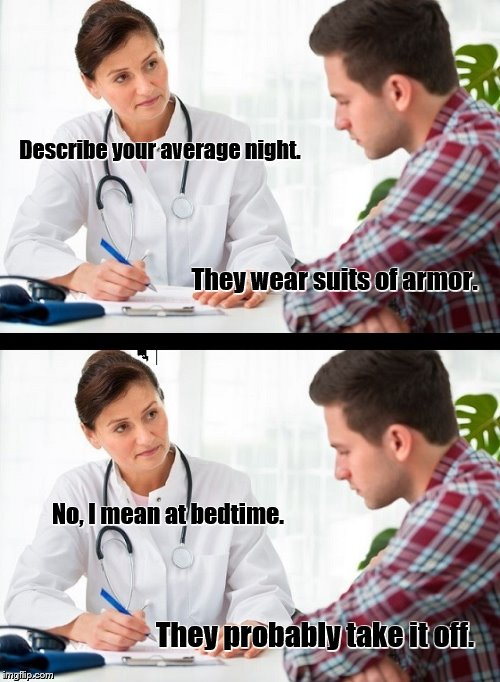 doctor and patient |  Describe your average night. They wear suits of armor. No, I mean at bedtime. They probably take it off. | image tagged in doctor and patient,sleep,knights,night,bad puns,double entendres | made w/ Imgflip meme maker