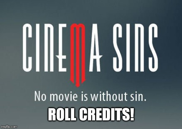 Cinema sins | ROLL CREDITS! | image tagged in cinema sins | made w/ Imgflip meme maker