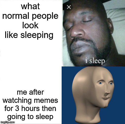 Sleeping Shaq |  what normal people look like sleeping; me after watching memes for 3 hours then going to sleep | image tagged in memes,sleeping shaq | made w/ Imgflip meme maker