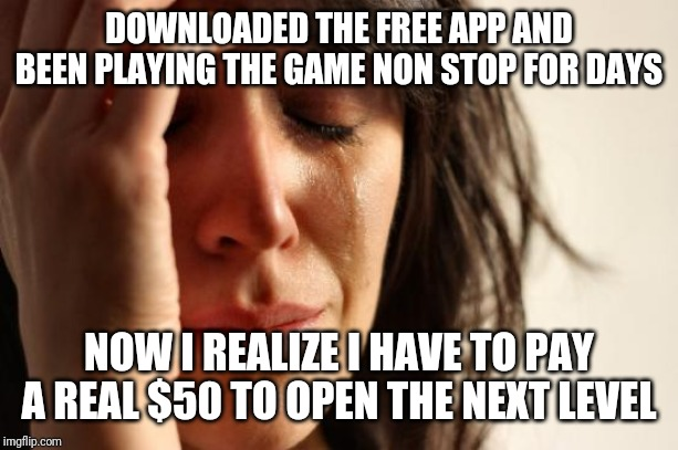First World Problems | DOWNLOADED THE FREE APP AND BEEN PLAYING THE GAME NON STOP FOR DAYS NOW I REALIZE I HAVE TO PAY A REAL $50 TO OPEN THE NEXT LEVEL | image tagged in memes,first world problems | made w/ Imgflip meme maker