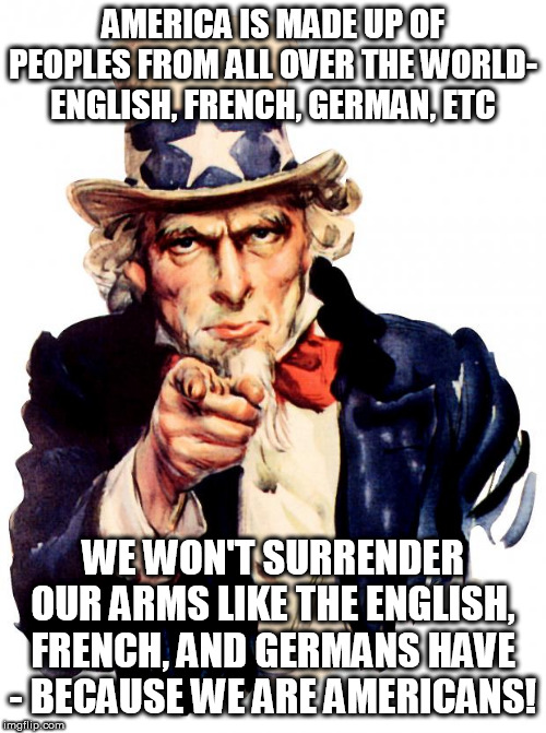 Uncle Sam |  AMERICA IS MADE UP OF PEOPLES FROM ALL OVER THE WORLD- ENGLISH, FRENCH, GERMAN, ETC; WE WON'T SURRENDER OUR ARMS LIKE THE ENGLISH, FRENCH, AND GERMANS HAVE - BECAUSE WE ARE AMERICANS! | image tagged in memes,uncle sam | made w/ Imgflip meme maker