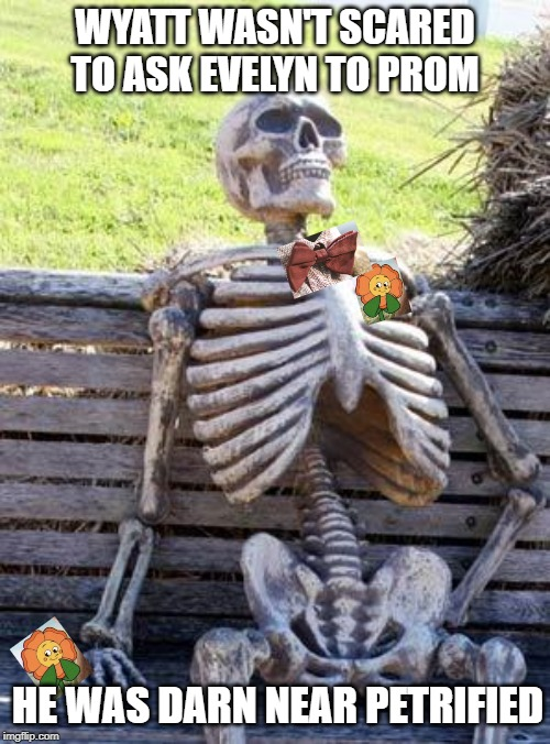 waiting for love | WYATT WASN'T SCARED TO ASK EVELYN TO PROM HE WAS DARN NEAR PETRIFIED | image tagged in memes,waiting skeleton,funny | made w/ Imgflip meme maker