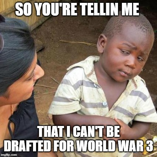 Third World Skeptical Kid | SO YOU'RE TELLIN ME THAT I CAN'T BE DRAFTED FOR WORLD WAR 3 | image tagged in memes,third world skeptical kid | made w/ Imgflip meme maker