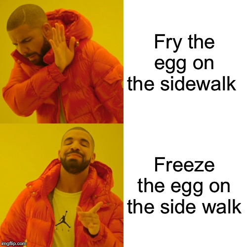 Drake Hotline Bling Meme | Fry the egg on the sidewalk Freeze the egg on the side walk | image tagged in memes,drake hotline bling | made w/ Imgflip meme maker